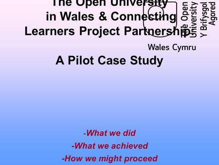 The Open University in Wales & Connecting Learners Project Partnership: A Pilot Case Study - What we did -What we achieved -How we might proceed.