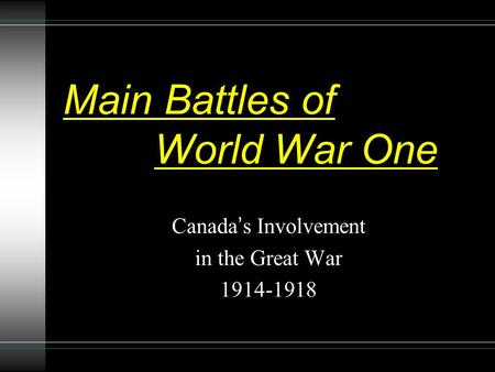 Main Battles of World War One Canada's Involvement in the Great War 1914-1918.