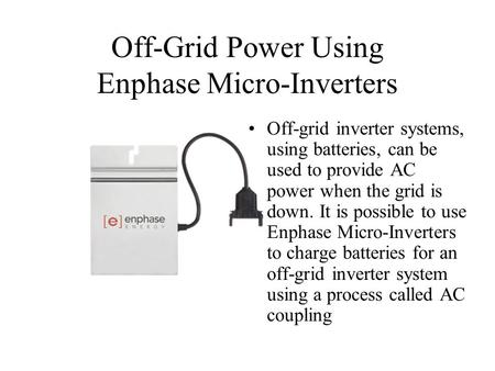 Off-Grid Power Using Enphase Micro-Inverters Off-grid inverter systems, using batteries, can be used to provide AC power when the grid is down. It is possible.
