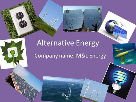 Alternative Energy Company name: M&L Energy. Location We're going to be putting alternative energy in a house located in the Australian Outback near Ayers.