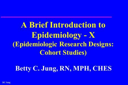 BC Jung A Brief Introduction to Epidemiology - X (Epidemiologic Research Designs: Cohort Studies) Betty C. Jung, RN, MPH, CHES.
