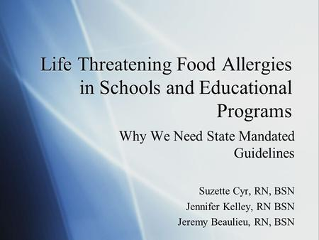 Life Threatening Food Allergies in Schools and Educational Programs Why We Need State Mandated Guidelines Suzette Cyr, RN, BSN Jennifer Kelley, RN BSN.