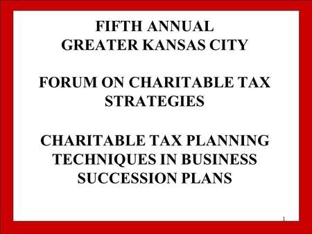 1 FIFTH ANNUAL GREATER KANSAS CITY FORUM ON CHARITABLE TAX STRATEGIES CHARITABLE TAX PLANNING TECHNIQUES IN BUSINESS SUCCESSION PLANS.