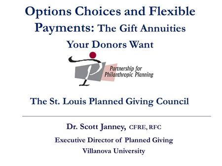 Dr. Scott Janney, CFRE, RFC Executive Director of Planned Giving Villanova University The St. Louis Planned Giving Council Options Choices and Flexible.