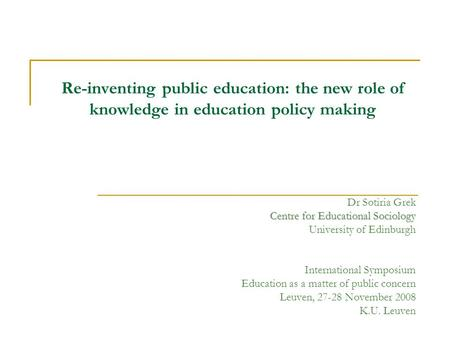 Re-inventing public education: the new role of knowledge in education policy making Dr Sotiria Grek Centre for Educational Sociology University of Edinburgh.