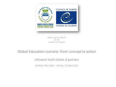 NORTH-SOUTH CENTRE OF THE COUNCIL OF EUROPE Global Education scenario: from concept to action Lithuania Youth Center & partners Radisson Blu Hotel - Vilnius,