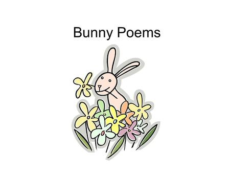 Bunny Poems. I'm a Little Bunny I am a little bunny, Eyes on the sides of my head. I see to the left and right, Behind me and ahead. Eye.