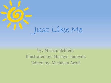 Just Like Me by: Miriam Schlein Illustrated by: Marilyn Janovitz Edited by: Michaela Acoff.