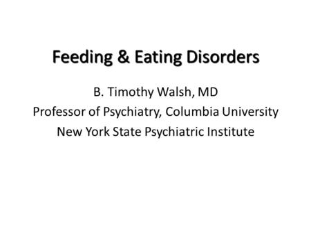 Feeding & Eating Disorders B. Timothy Walsh, MD Professor of Psychiatry, Columbia University New York State Psychiatric Institute.