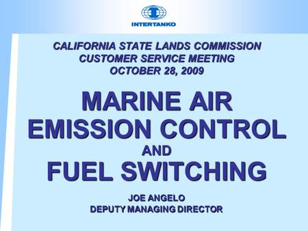 CALIFORNIA STATE LANDS COMMISSION CUSTOMER SERVICE MEETING OCTOBER 28, 2009 MARINE AIR EMISSION CONTROL AND FUEL SWITCHING JOE ANGELO DEPUTY MANAGING DIRECTOR.