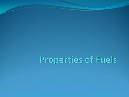 Properties of fuels 1.Knock Rating 2.Volatility 3.Calorific Value 4.Gum Content 5.Sulphur Content 6.Aromatic Content.