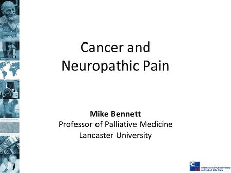 Cancer and Neuropathic Pain Mike Bennett Professor of Palliative Medicine Lancaster University.