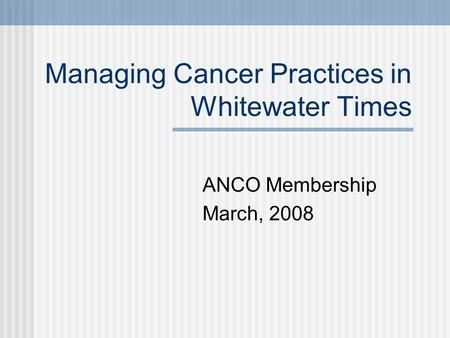 Managing Cancer Practices in Whitewater Times ANCO Membership March, 2008.