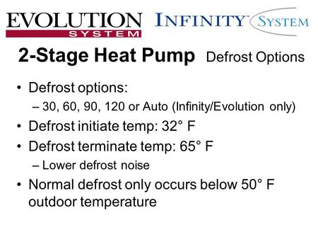 2-Stage Heat Pump Defrost Options Defrost options: –30, 60, 90, 120 or Auto (Infinity/Evolution only) Defrost initiate temp: 32° F Defrost terminate temp: