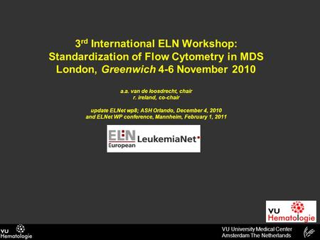 VU University Medical Center Amsterdam The Netherlands 3 rd International ELN Workshop: Standardization of Flow Cytometry in MDS London, Greenwich 4-6.