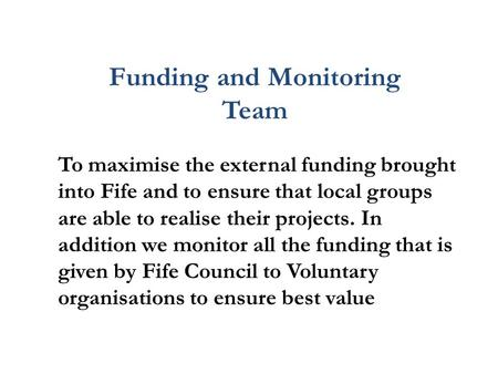 Funding and Monitoring Team To maximise the external funding brought into Fife and to ensure that local groups are able to realise their projects. In addition.