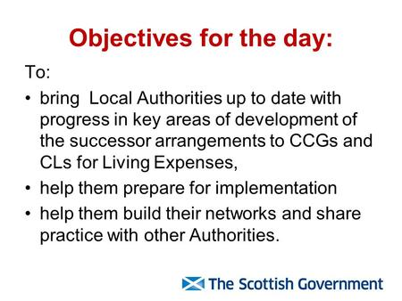Objectives for the day: To: bring Local Authorities up to date with progress in key areas of development of the successor arrangements to CCGs and CLs.