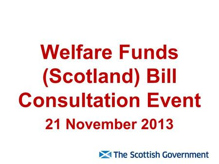 Welfare Funds (Scotland) Bill Consultation Event 21 November 2013.