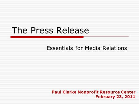 The Press Release Paul Clarke Nonprofit Resource Center February 23, 2011 Essentials for Media Relations.