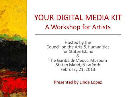 YOUR DIGITAL MEDIA KIT A Workshop for Artists Hosted by the Council on the Arts & Humanities for Staten Island & The Garibaldi-Meucci Museum Staten Island,