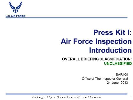 I n t e g r i t y - S e r v i c e - E x c e l l e n c e 1 Press Kit I: Air Force Inspection Introduction SAF/IGI Office of The Inspector General 24 June.
