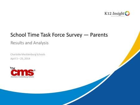© 2014 K12 Insight Results and Analysis School Time Task Force Survey — Parents Charlotte Mecklenburg Schools April 3 – 25, 2014.