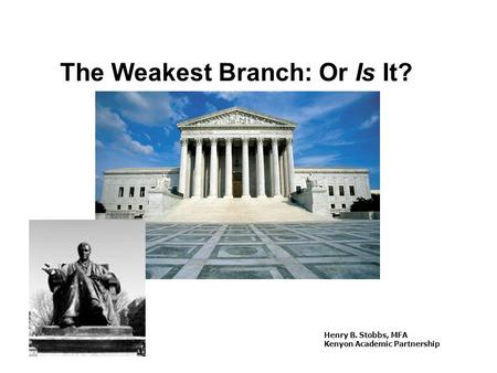 The Weakest Branch: Or Is It? Henry B. Stobbs, MFA Kenyon Academic Partnership.