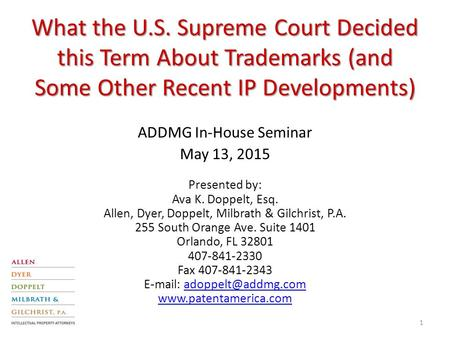 What the U.S. Supreme Court Decided this Term About Trademarks (and Some Other Recent IP Developments) ADDMG In-House Seminar May 13, 2015 Presented by: