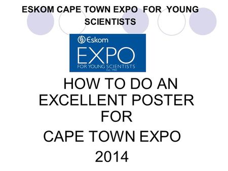 ESKOM CAPE TOWN EXPO FOR YOUNG SCIENTISTS HOW TO DO AN EXCELLENT POSTER FOR CAPE TOWN EXPO 2014.
