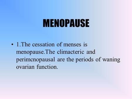 MENOPAUSE 1.The cessation of menses is menopause.The climacteric and perimcnopausal are the periods of waning ovarian function.