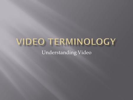Understanding Video.  Video Formats  Progressive vs. Interlaced  Video Image Sizes  Frame Rates  Video Outputs  Video as Digital Data  Compression.