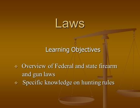 Laws Learning Objectives  Overview of Federal and state firearm and gun laws and gun laws  Specific knowledge on hunting rules.
