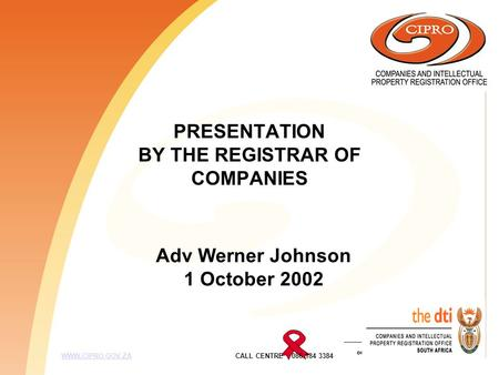PRESENTATION BY THE REGISTRAR OF COMPANIES WWW.CIPRO.GOV.ZA CALL CENTRE 086 184 3384WWW.CIPRO.GOV.ZA Adv Werner Johnson 1 October 2002.