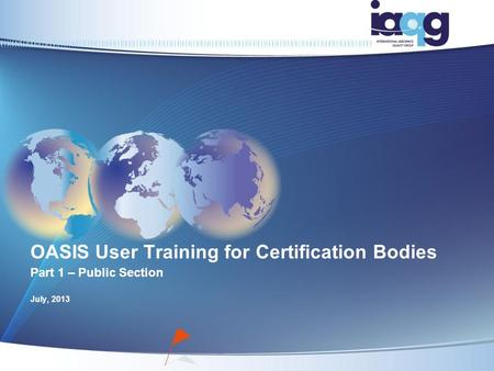 OASIS User Training for Certification Bodies Part 1 – Public Section July, 2013.