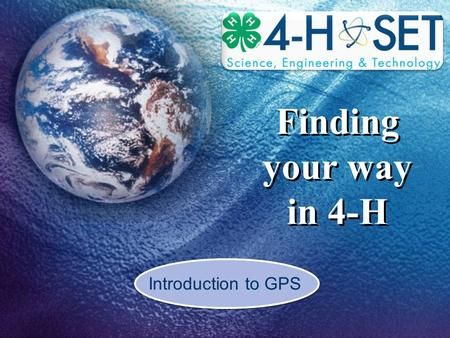 Finding your way in 4-H Introduction to GPS. Agenda 1. What is GPS 2. How GPS works 3. The GPS satellite system 4. Using GPS in 4-H 5. Hands On Activity.