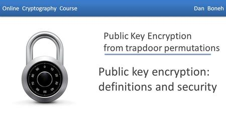 Dan Boneh Public Key Encryption from trapdoor permutations Public key encryption: definitions and security Online Cryptography Course Dan Boneh.