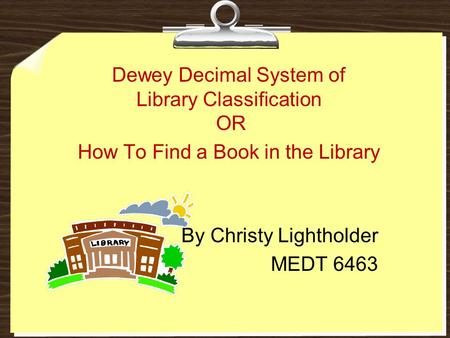 How To Find a Book in the Library By Christy Lightholder MEDT 6463 Dewey Decimal System of Library Classification OR.