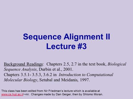 . Sequence Alignment II Lecture #3 This class has been edited from Nir Friedman's lecture which is available at www.cs.huji.ac.il/~nir. Changes made by.