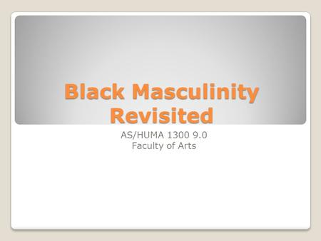 Black Masculinity Revisited AS/HUMA 1300 9.0 Faculty of Arts.