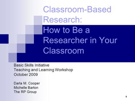 1 Classroom-Based Research: How to Be a Researcher in Your Classroom Basic Skills Initiative Teaching and Learning Workshop October 2009 Darla M. Cooper.
