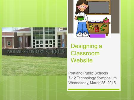 Designing a Classroom Website Portland Public Schools 7-12 Technology Symposium Wednesday, March 25, 2015.