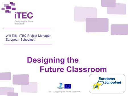 December 2010iTEC - Designing the future classroom1 Will Ellis, iTEC Project Manager, European Schoolnet. Designing the Future Classroom.