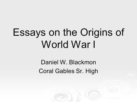 Essays on the Origins of World War I Daniel W. Blackmon Coral Gables Sr. High.