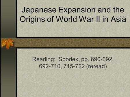 Japanese Expansion and the Origins of World War II in Asia Reading: Spodek, pp. 690-692, 692-710, 715-722 (reread)