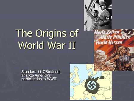 The Origins of World War II Standard 11.7 Students analyze America's participation in WWII.