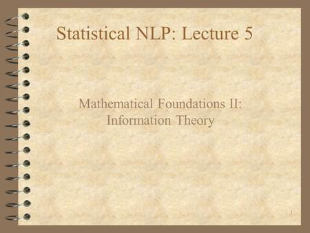 1 Statistical NLP: Lecture 5 Mathematical Foundations II: Information Theory.