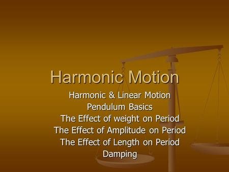 Harmonic Motion Harmonic & Linear Motion Pendulum Basics The Effect of weight on Period The Effect of Amplitude on Period The Effect of Length on Period.