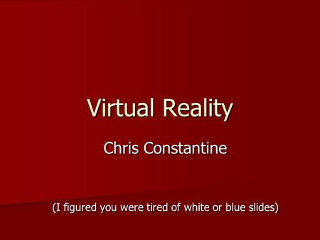 Virtual Reality Chris Constantine (I figured you were tired of white or blue slides)
