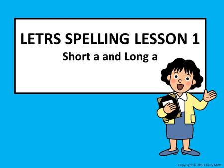 LETRS SPELLING LESSON 1 Short a and Long a Copyright © 2013 Kelly Mott.