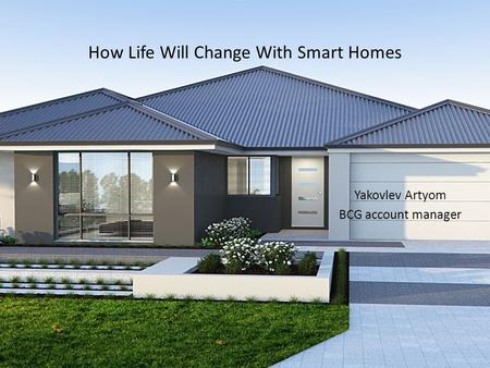 How Life Will Change With Smart Homes Yakovlev Artyom BCG account manager.